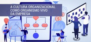 Cultura Organizacional como Organismo Vivo da Empresa